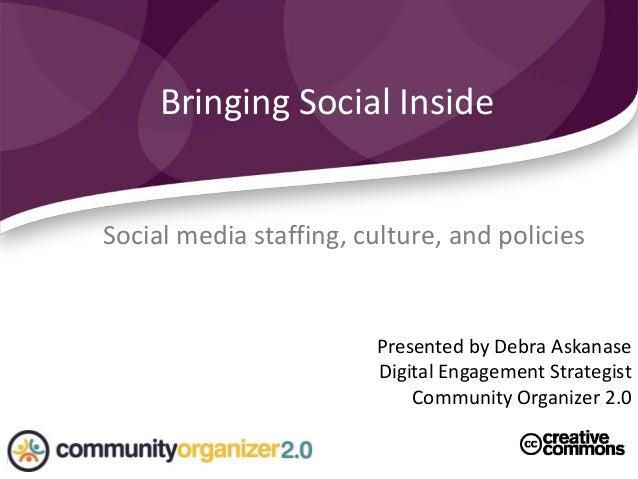Social media staffing, culture, and policies Bringing Social Inside Presented by Debra Askanase Digital Engagement Strateg...