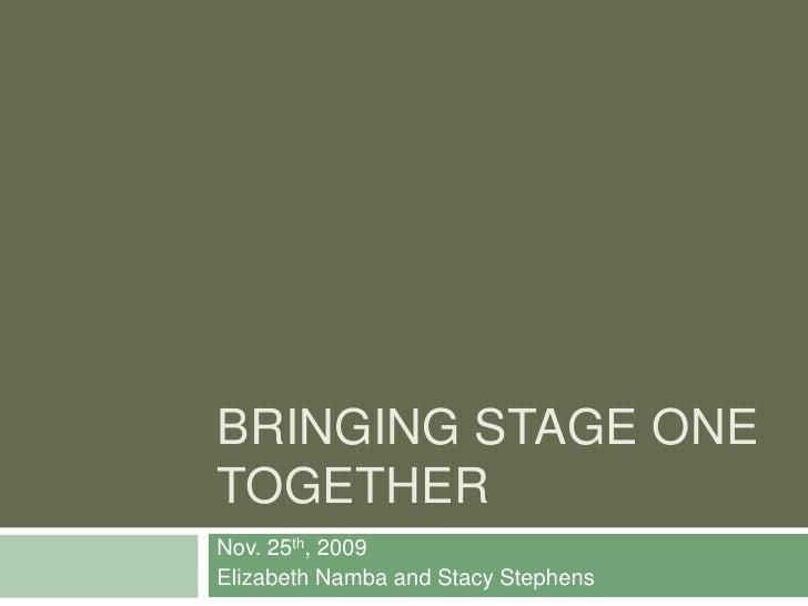 Bringing Stage One Together<br />Nov. 25th, 2009<br />Elizabeth Namba and Stacy Stephens<br />