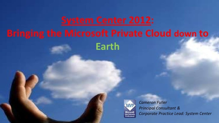 System Center 2012:Bringing the Microsoft Private Cloud down to                   Earth                            Cameron...