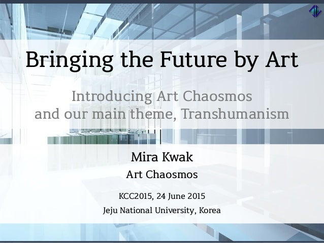 Bringing the Future by Art Introducing Art Chaosmos and our main theme, Transhumanism Mira Kwak Art Chaosmos KCC2015, 24 J...