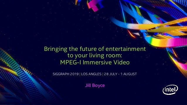 SIGGRAPH 2019   LOS ANGLES   28 JULY - 1 AUGUST Bringing the future of entertainment to your living room: MPEG-I Immersive...