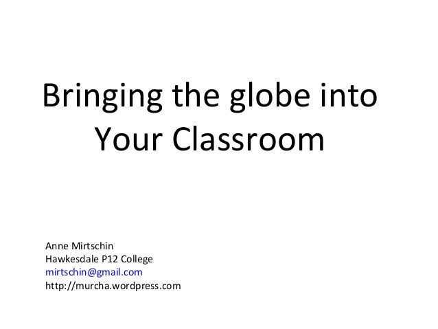 Bringing the globe into Your Classroom Anne Mirtschin Hawkesdale P12 College mirtschin@gmail.com http://murcha.wordpress.c...