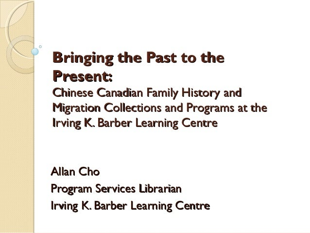 Bringing the Past to thePresent:Chinese Canadian Family History andMigration Collections and Programs at theIrving K. Barb...