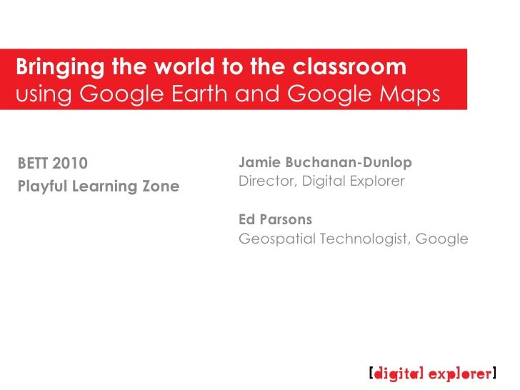 Bringing the world to the classroom  using Google Earth and Google Maps Jamie Buchanan-Dunlop Director, Digital Explorer E...