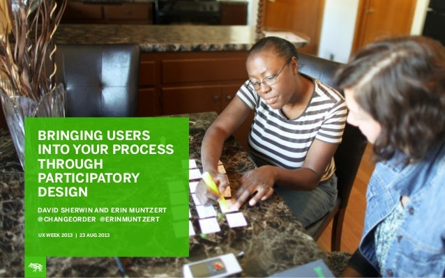BRINGING USERS INTO YOUR PROCESS THROUGH PARTICIPATORY DESIGN DAVID SHERWIN AND ERIN MUNTZERT @CHANGEORDER @ERINMUNTZERT U...