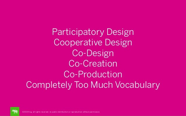 Participatory Design Cooperative Design Co-Design Co-Creation Co-Production Completely Too Much Vocabulary ©2014 frog. all...