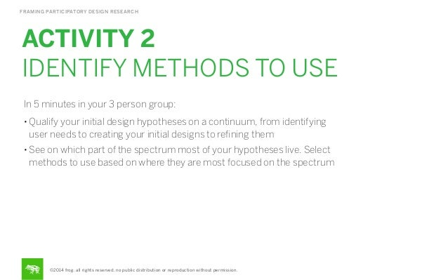 FRAMING PARTICIPATORY DESIGN RESEARCH  ACTIVITY 2 IDENTIFY METHODS TO USE In 5 minutes in your 3 person group: • Qualify y...