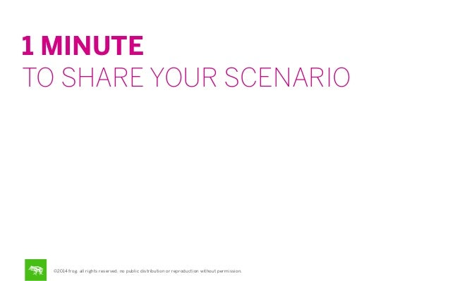1 MINUTE TO SHARE YOUR SCENARIO  ©2014 frog. all rights reserved. no public distribution or reproduction without permissio...