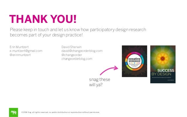 THANK YOU! Please keep in touch and let us know how participatory design research becomes part of your design practice! Er...