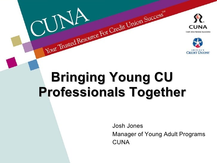 Bringing Young CU Professionals Together Josh Jones Manager of Young Adult Programs CUNA