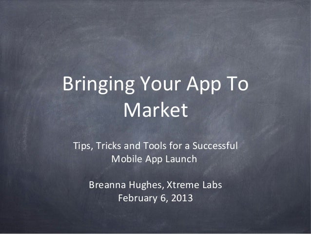 Bringing Your App To       Market Tips, Tricks and Tools for a Successful           Mobile App Launch    Breanna Hughes, X...