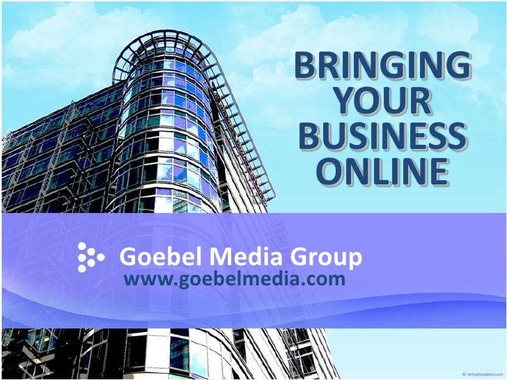 BRINGING YOUR BUSINESS ONLINE<br />Goebel Media Group<br />www.goebelmedia.com<br />