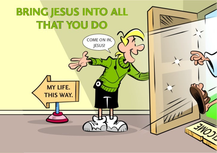 BRING JESUS INTO ALL   THAT YOU DO                 COME ON IN,                   JESUS!      MY LIFE.     THIS WAY.       ...