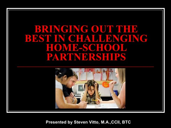BRINGING OUT THE BEST IN CHALLENGING HOME-SCHOOL PARTNERSHIPS Presented by Steven Vitto, M.A.,CCII, BTC