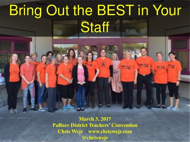 Bring Out the BEST in Your Staff March 3, 2017 Palliser District Teachers' Convention Chris Wejr www.chriswejr.com @chrisw...