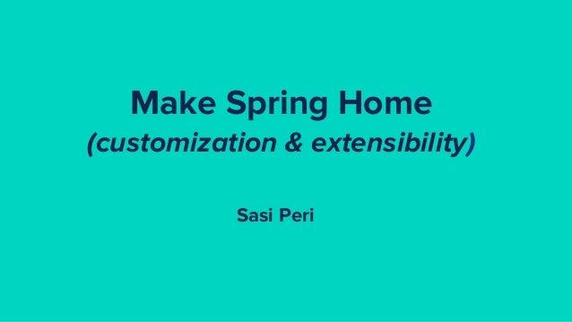 Make Spring Home (customization & extensibility) Sasi Peri