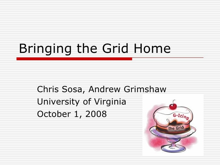 Bringing the Grid Home  Chris Sosa, Andrew Grimshaw University of Virginia October 1, 2008