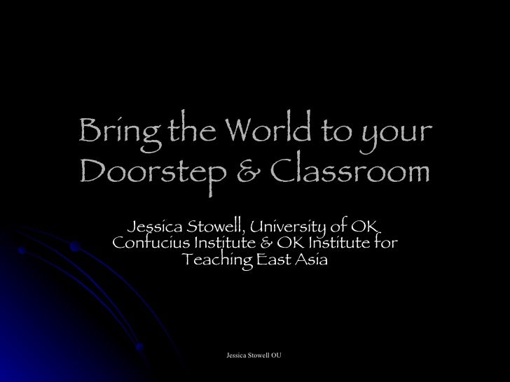 Bring the World to your Doorstep & Classroom Jessica Stowell, University of OK  Confucius Institute & OK Institute for Tea...