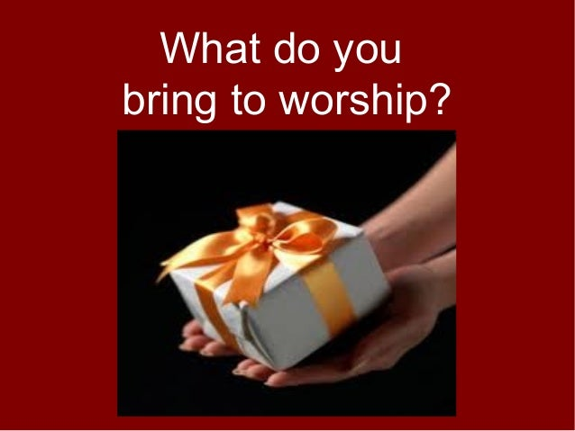 What do youbring to worship?