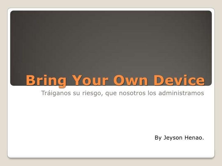 Bring Your Own Device Tráiganos su riesgo, que nosotros los administramos                                    By Jeyson Hen...