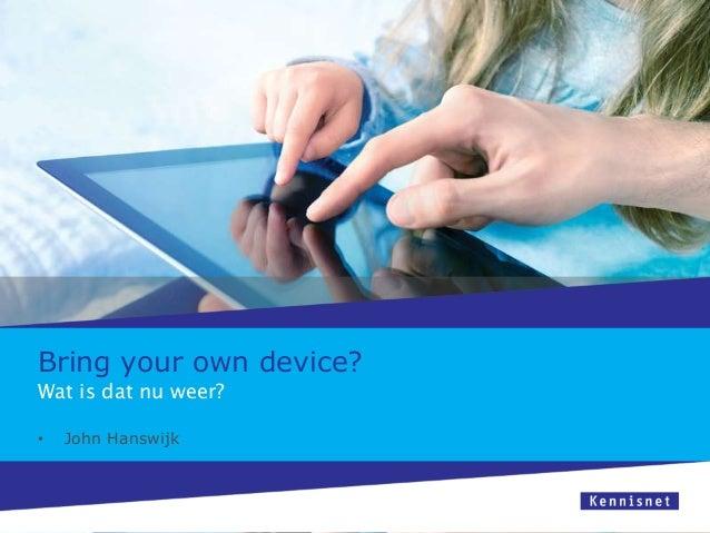 Bring your own device?Wat is dat nu weer?•   John Hanswijk