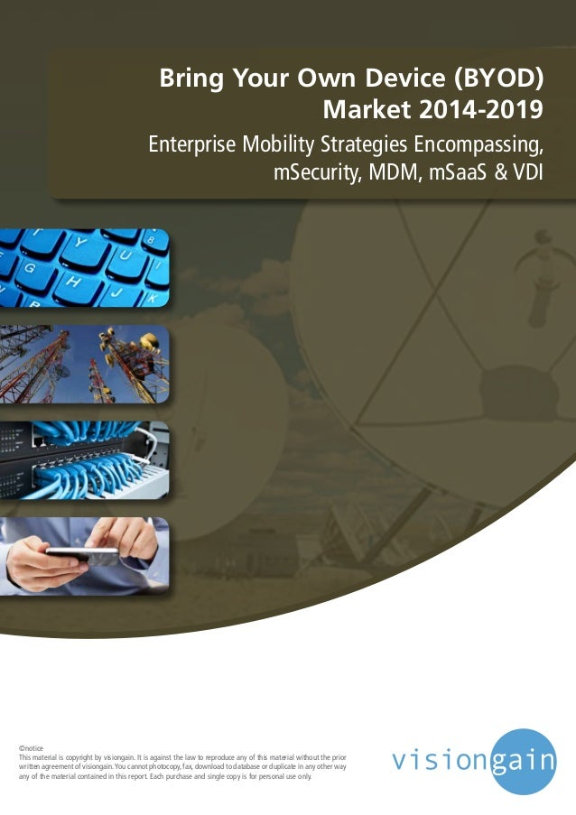 Bring Your Own Device (BYOD) Market 2014-2019 Enterprise Mobility Strategies Encompassing, mSecurity, MDM, mSaaS & VDI ©no...
