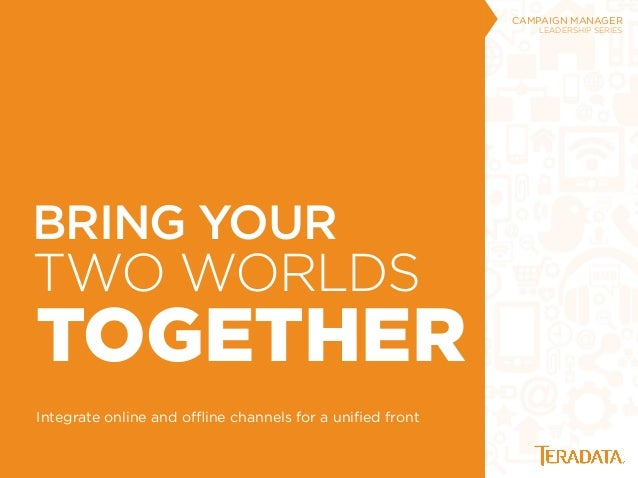 TWO WORLDS TOGETHER Integrate online and offline channels for a unified front CAMPAIGN MANAGER LEADERSHIP SERIES BRING YOUR