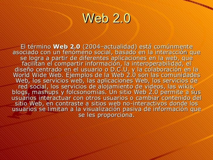 Web 2.0 El término  Web 2.0  (2004–actualidad) está comúnmente asociado con un fenómeno social, basado en la interacción q...