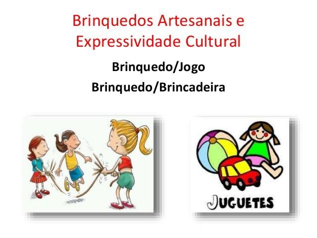 Brinquedos Artesanais e Expressividade Cultural Brinquedo/Jogo Brinquedo/Brincadeira