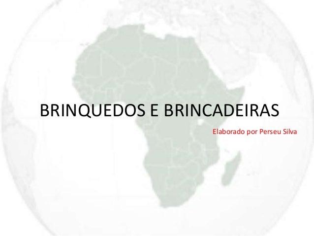 BRINQUEDOS E BRINCADEIRAS  Elaborado por Perseu Silva