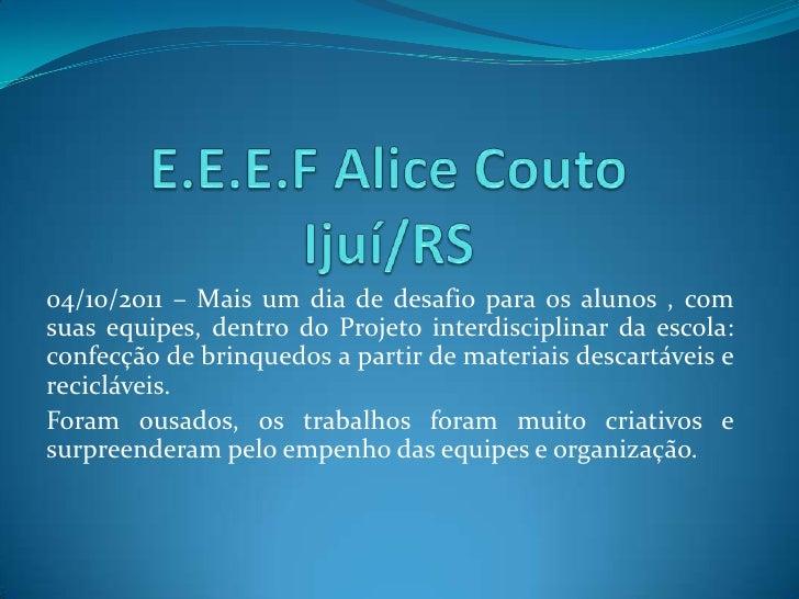 E.E.E.F Alice CoutoIjuí/RS<br />04/10/2011 – Mais um dia de desafio para os alunos , com suas equipes, dentro do Projeto i...
