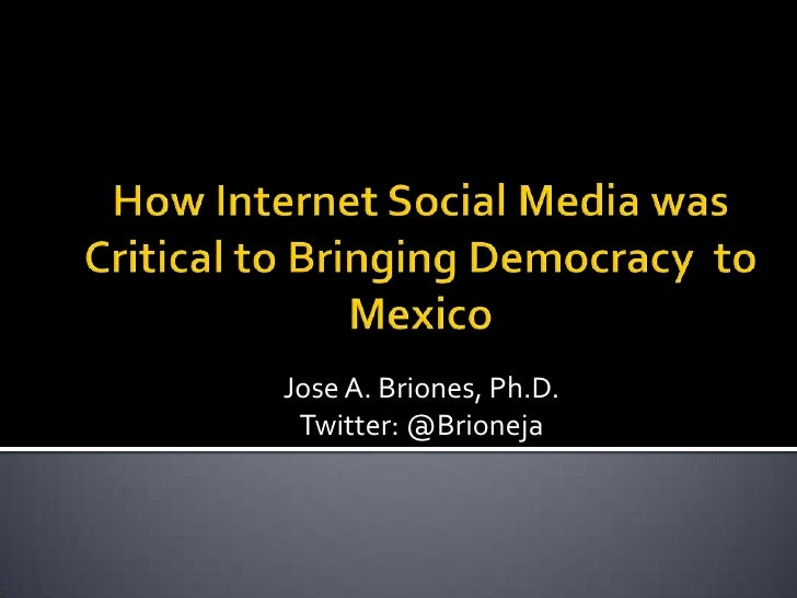 How Internet Social Media was Critical to Bringing Democracy  to Mexico<br />Jose A. Briones, Ph.D.<br />Twitter: @Brionej...