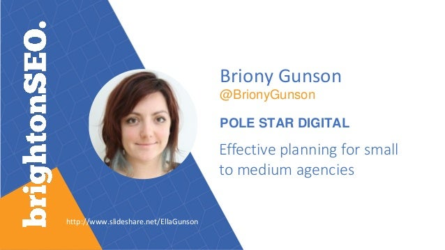 http://www.slideshare.net/EllaGunson Briony Gunson @BrionyGunson POLE STAR DIGITAL Effective planning for small to medium ...