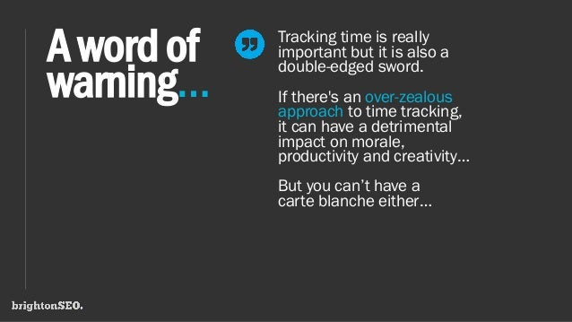 Awordof warning… Tracking time is really important but it is also a double-edged sword. If there's an over-zealous approac...