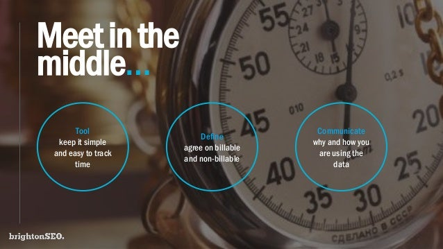 Meetinthe middle… Tool keep it simple and easy to track time Define agree on billable and non-billable Communicate why and...