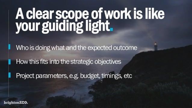 Aclearscopeofworkislike yourguidinglight. Whoisdoingwhatandtheexpectedoutcome Howthisfitsintothestrategic objectives Proje...