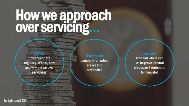 Howweapproach overservicing… Review timesheet data regularly. Where, how and why are we over servicing? Understand company...