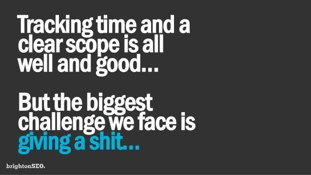 Trackingtimeanda clearscopeisall wellandgood… Butthebiggest challengewefaceis givingashit…