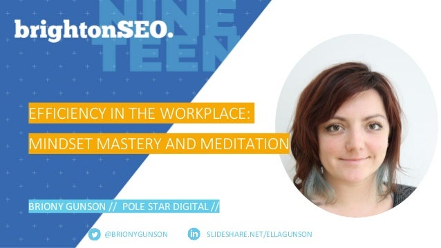 SLIDESHARE.NET/ELLAGUNSON EFFICIENCY IN THE WORKPLACE: MINDSET MASTERY AND MEDITATION BRIONY GUNSON // POLE STAR DIGITAL /...