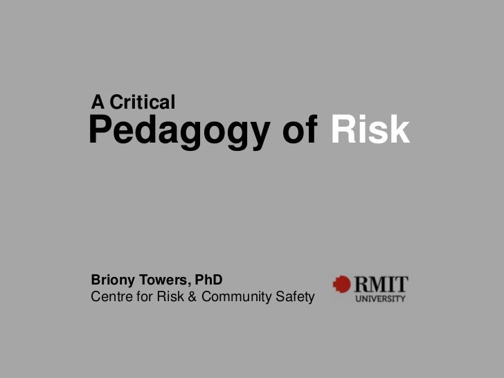 A CriticalPedagogy of RiskBriony Towers, PhDCentre for Risk & Community Safety