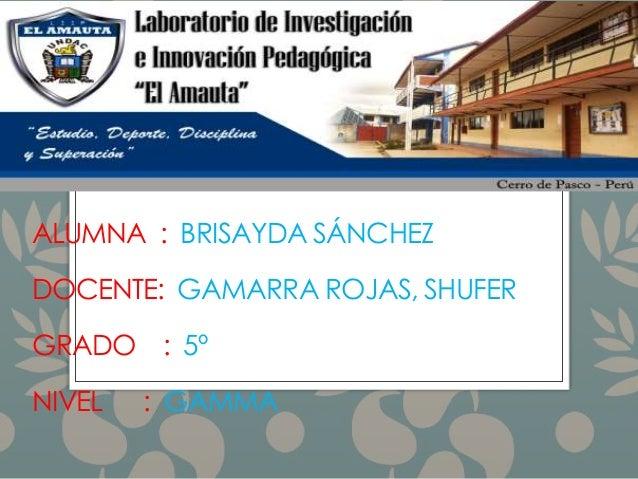 ALUMNA : BRISAYDA SÁNCHEZ DOCENTE: GAMARRA ROJAS, SHUFER GRADO : 5º NIVEL : GAMMA