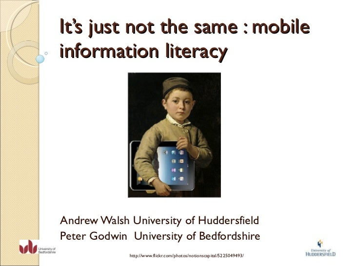 It's just not the same : mobile information literacy Andrew Walsh University of Huddersfield Peter Godwin  University of B...
