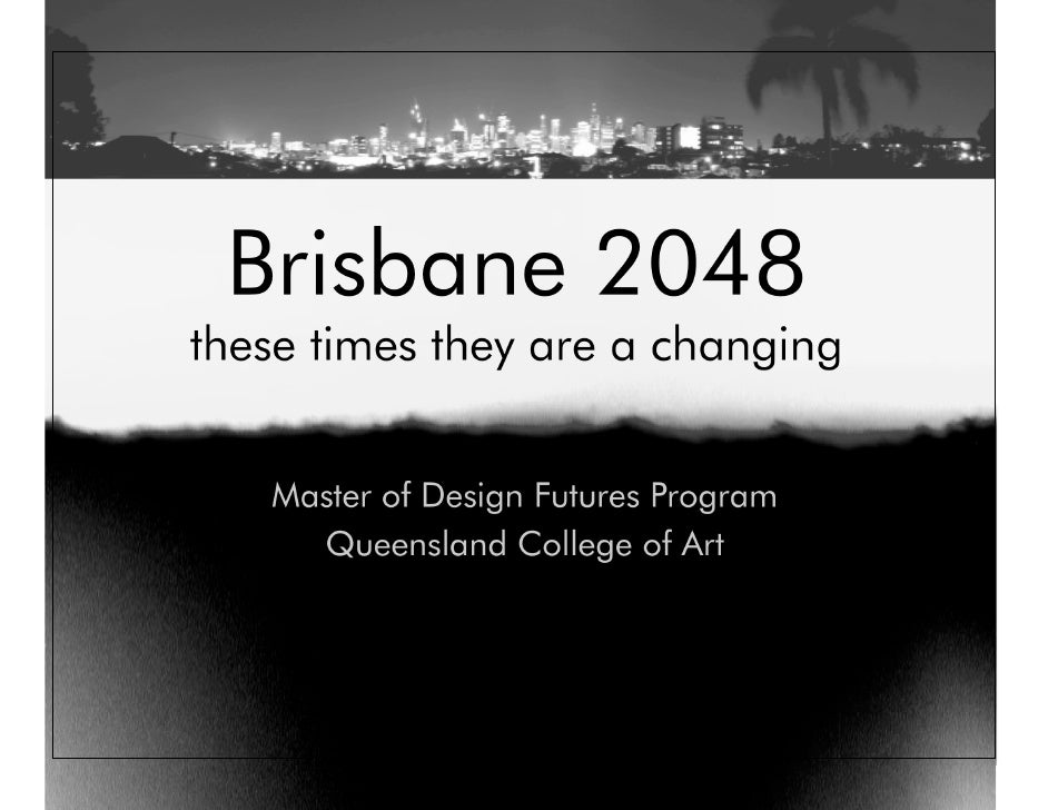 Brisbane 2048 these times they are a changing      Master of Design Futures Program      Queensland College of Art