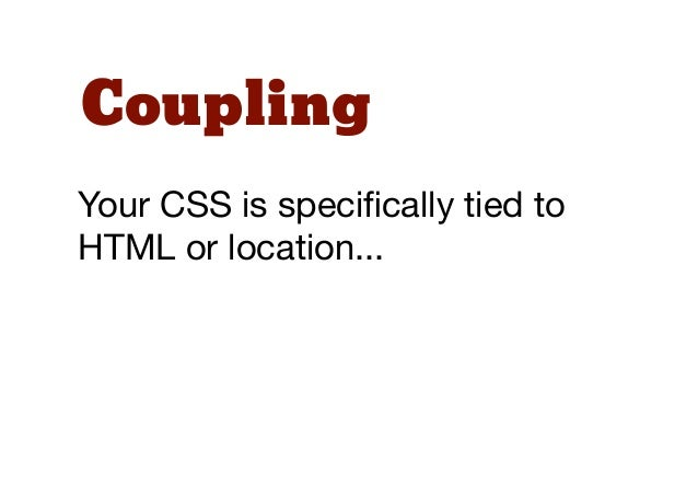 CouplingYour CSS is specifically tied toHTML or location...