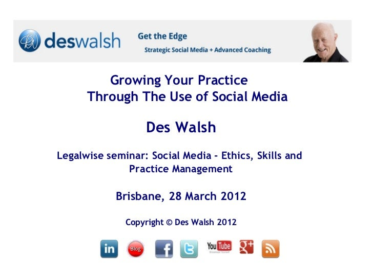 Growing Your Practice      Through The Use of Social Media                  Des WalshLegalwise seminar: Social Media - Eth...