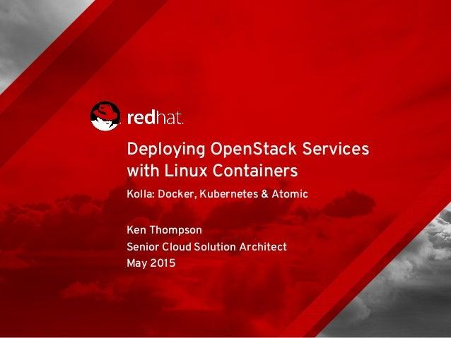 Kolla: Docker, Kubernetes & Atomic Ken Thompson Senior Cloud Solution Architect May 2015 Deploying OpenStack Services with...
