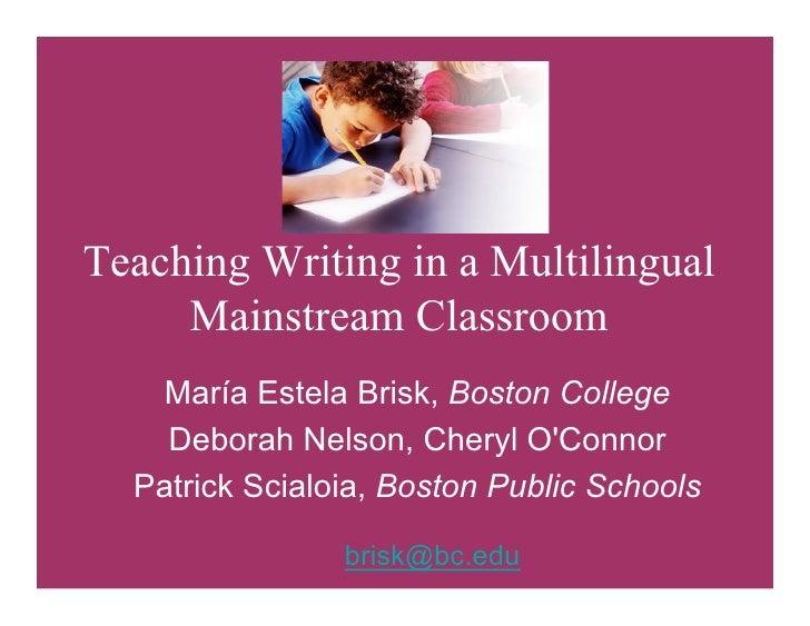 Teaching Writing in a Multilingual      Mainstream Classroom     María Estela Brisk, Boston College     Deborah Nelson, Ch...