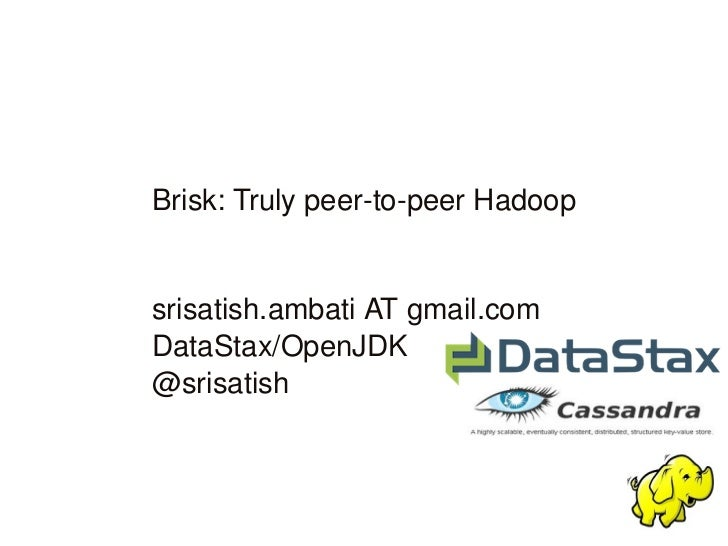 Brisk: Truly peer­to­peer Hadoop             srisatish.ambati AT gmail.com      DataStax/OpenJDK      @srisatish          ...