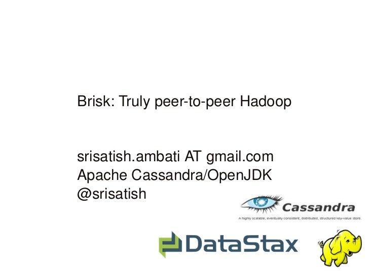 Brisk:TrulypeertopeerHadoop        srisatish.ambatiATgmail.com    ApacheCassandra/OpenJDK    @srisatish ...