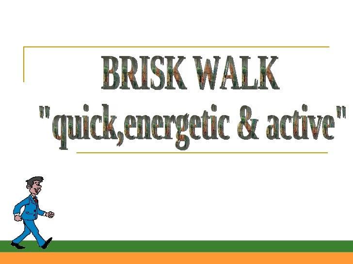 """BRISK WALK """"quick,energetic & active"""""""